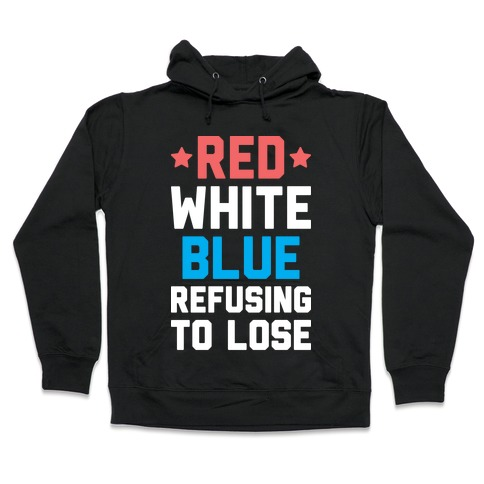 Red, White, Blue, Refusing To Lose Hooded Sweatshirt