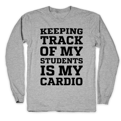 Keeping Track of My Students is My Cardio Long Sleeve T-Shirt