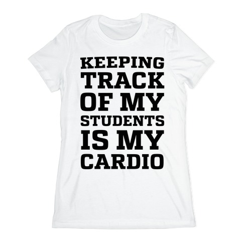 Keeping Track of My Students is My Cardio Womens T-Shirt