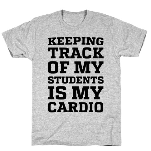 Keeping Track of My Students is My Cardio T-Shirt