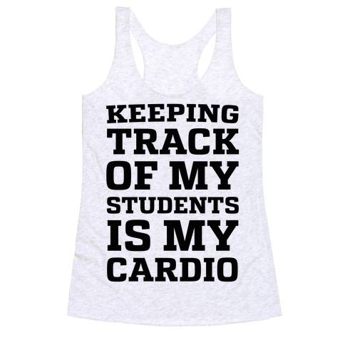 Keeping Track of My Students is My Cardio Racerback Tank Top