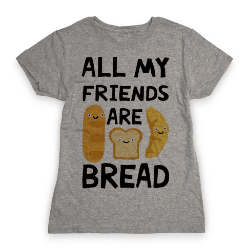 All My Friends Are Bread Womens T-Shirt