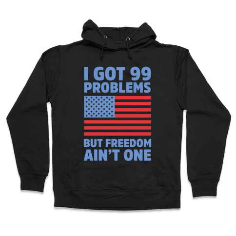I Got 99 Problems But Freedom Ain't One Hooded Sweatshirt