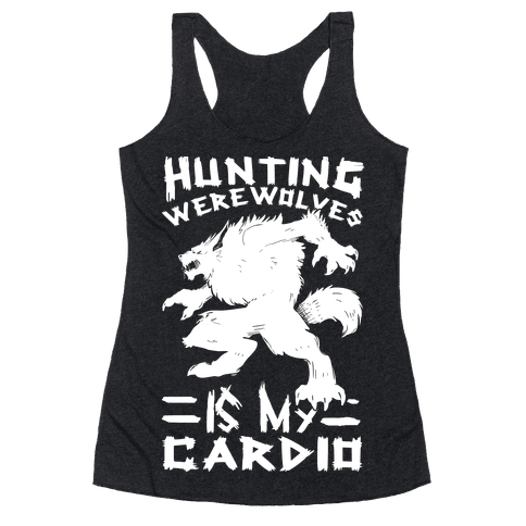 Hunting Werewolves Is My Cardio Racerback Tank Top