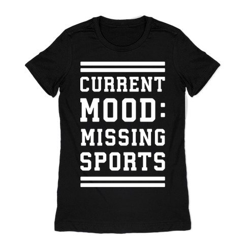 Current Mood: Missing Sports Womens T-Shirt