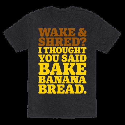 Wake and Shred I Thought You Said Bake Banana Bread White Print Mens/Unisex T-Shirt