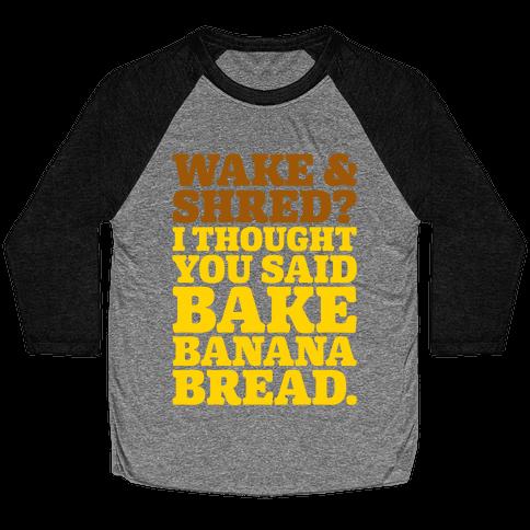 Wake and Shred I Thought You Said Bake Banana Bread White Print Baseball Tee