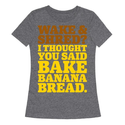 Wake and Shred I Thought You Said Bake Banana Bread White Print Womens T-Shirt