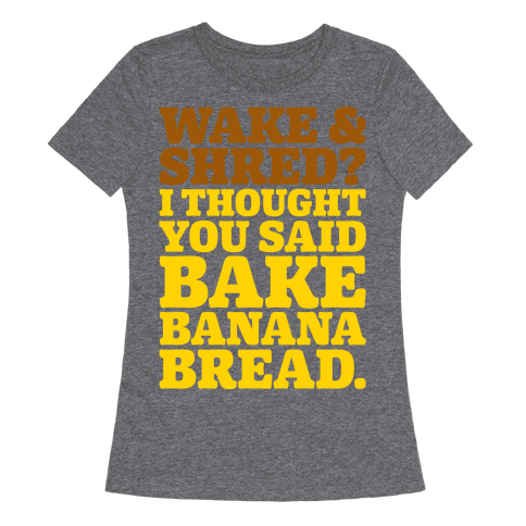 Wake and Shred I Thought You Said Bake Banana Bread White Print Womens T-Shirt