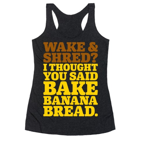Wake and Shred I Thought You Said Bake Banana Bread White Print Racerback Tank Top