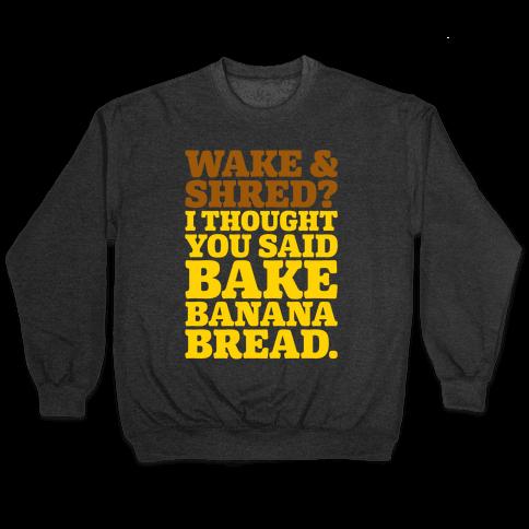 Wake and Shred I Thought You Said Bake Banana Bread White Print Pullover