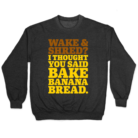 Wake and Shred I Thought You Said Bake Banana Bread White Print Pullover