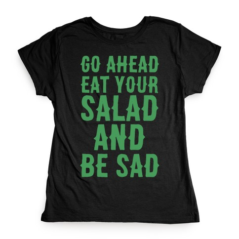 Go Ahead, Eat Your Salad and Be Sad Womens T-Shirt