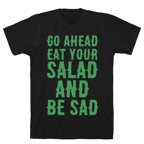 Go Ahead, Eat Your Salad and Be Sad Mens/Unisex T-Shirt