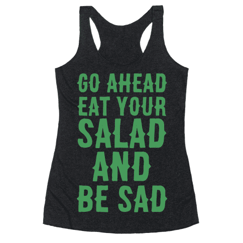 Go Ahead, Eat Your Salad and Be Sad Racerback Tank Top