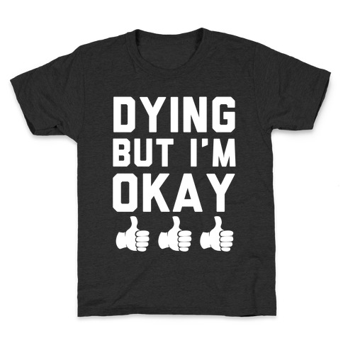 Dying, But I'm Okay Kids T-Shirt