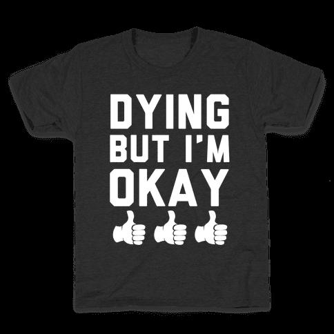 Dying, But I'm Okay Kids T-Shirt