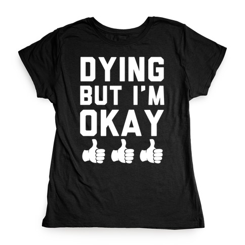 Dying, But I'm Okay Womens T-Shirt