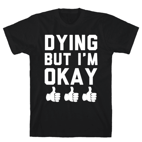 Dying, But I'm Okay Mens T-Shirt