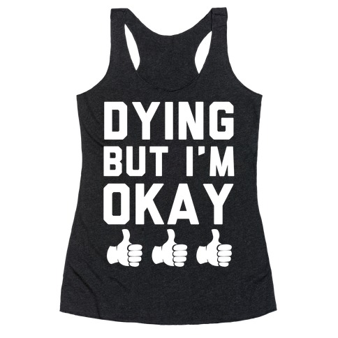 Dying, But I'm Okay Racerback Tank Top