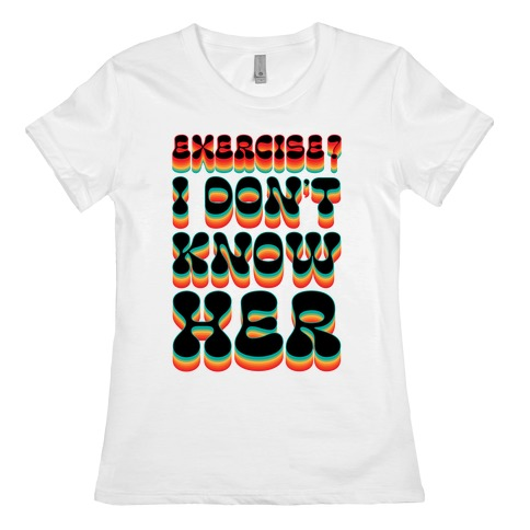 Exercise? I Don't Know Her Womens T-Shirt