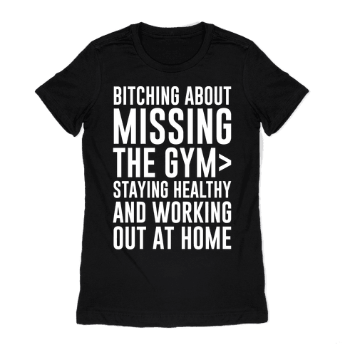 Bitching About Missing The Gym > Staying Healthy And Working Out At Home White Print Womens T-Shirt