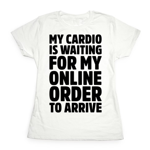 My Cardio Is Waiting For My Online Order To Arrive Womens T-Shirt