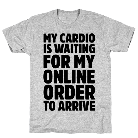 My Cardio Is Waiting For My Online Order To Arrive Mens/Unisex T-Shirt