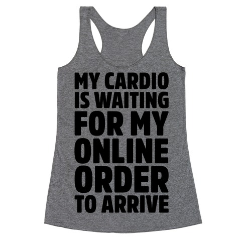 My Cardio Is Waiting For My Online Order To Arrive Racerback Tank Top