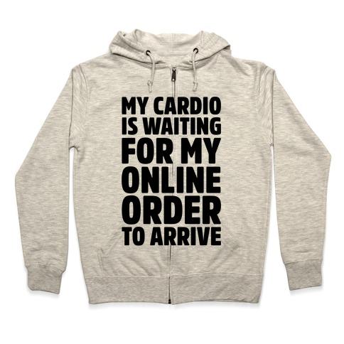 My Cardio Is Waiting For My Online Order To Arrive Zip Hoodie