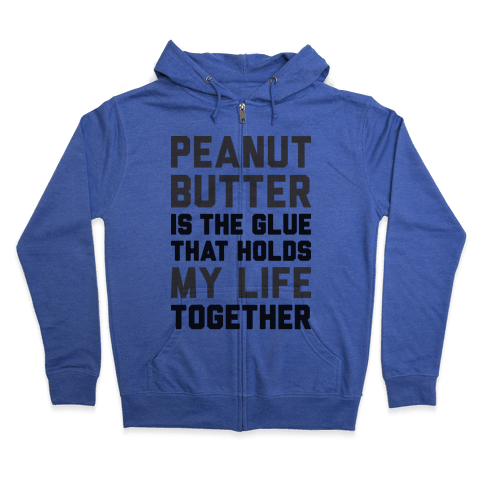 Peanut Butter Is The Glue That Holds My Life Together Zip Hoodie