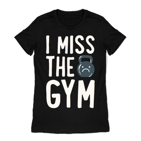 I Miss The Gym White Print Womens T-Shirt