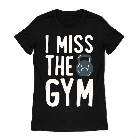 I Miss The Gym White Print Womens T-Shirt