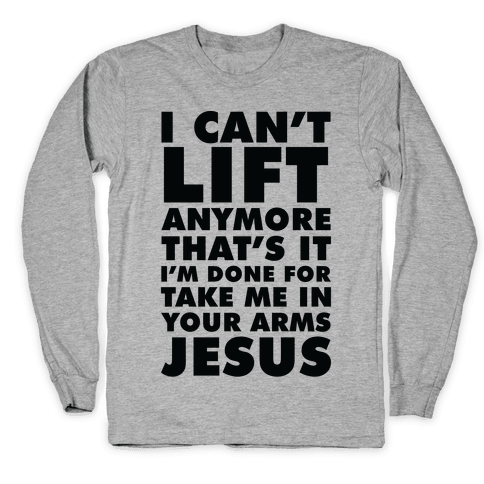 I Can't Lift Anymore Take Me In Your Arms Jesus Long Sleeve T-Shirt