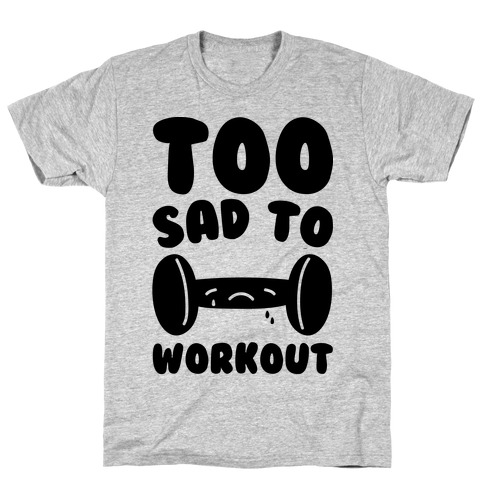 Too Sad To Workout T-Shirt