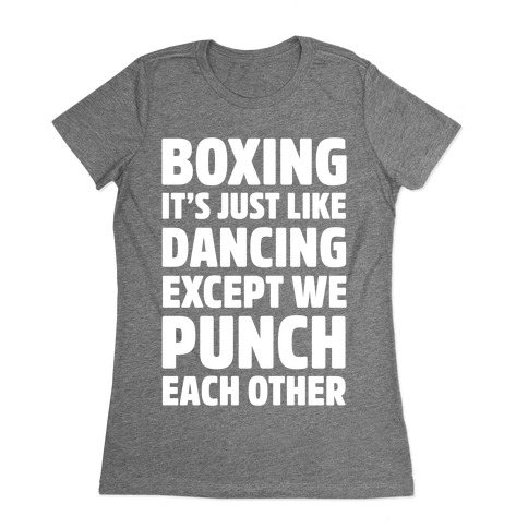 Boxing: It's Just Like Dancing Except We Punch Each Other Womens T-Shirt