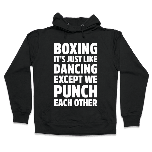 Boxing: It's Just Like Dancing Except We Punch Each Other Hooded Sweatshirt