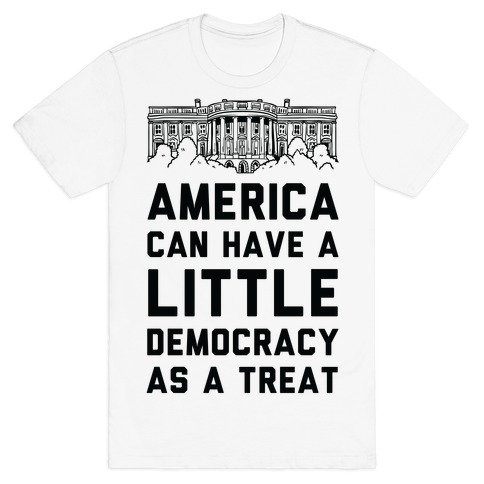America Can Have a Little Democracy As a Treat White House T-Shirt