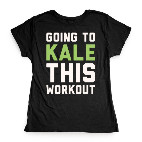 Going To Kale This Workout White Print Womens T-Shirt