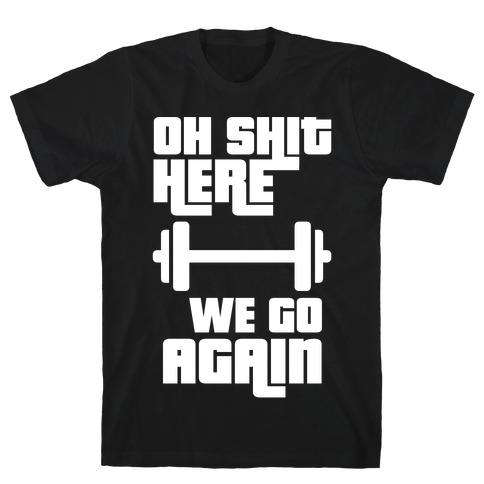 Ah Shit Here We Go Again Bar Bell T-Shirt