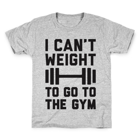 I Can't Weight To Go To The Gym Kids T-Shirt