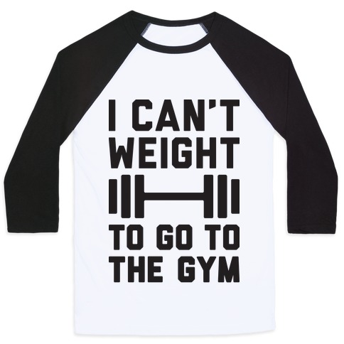I Can't Weight To Go To The Gym Baseball Tee