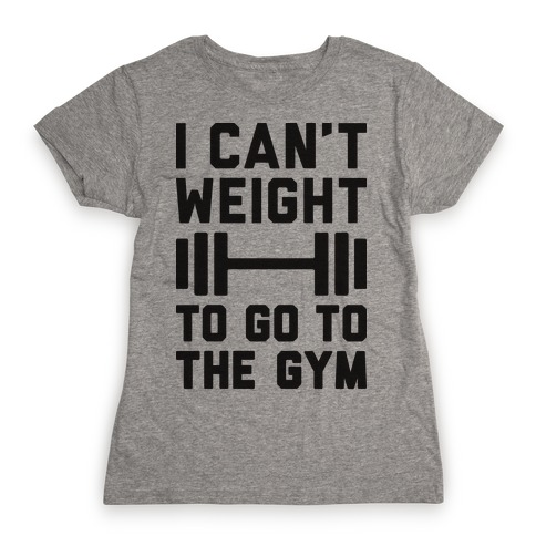 I Can't Weight To Go To The Gym Womens T-Shirt