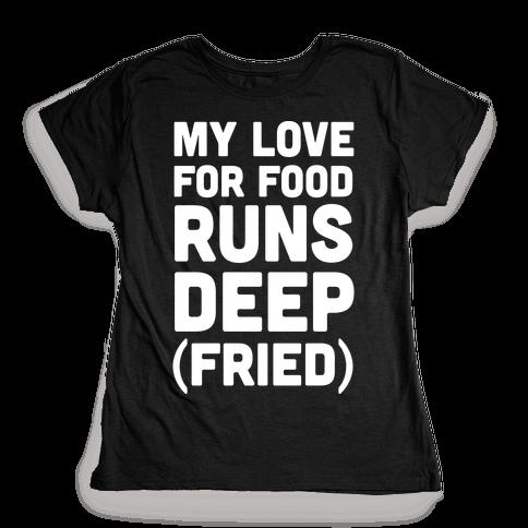 My Love For Food Runs Deep Fried Womens T-Shirt