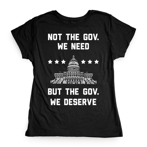 Not The Gov. We Need But The Gov. We Deserve Womens T-Shirt