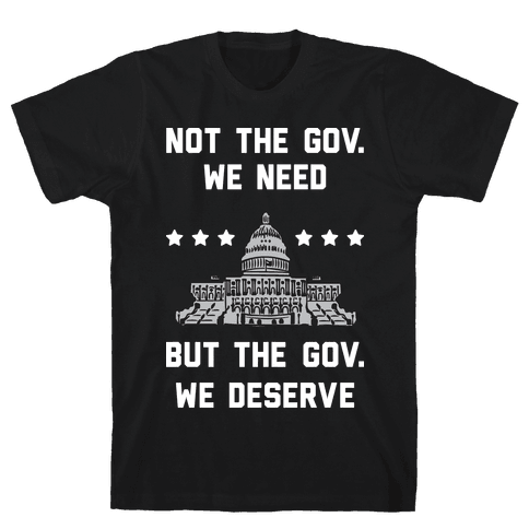 Not The Gov. We Need But The Gov. We Deserve Mens/Unisex T-Shirt