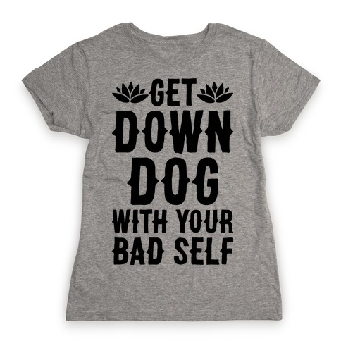 Get Down Dog With Your Bad Self Womens T-Shirt