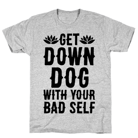 Get Down Dog With Your Bad Self Mens T-Shirt