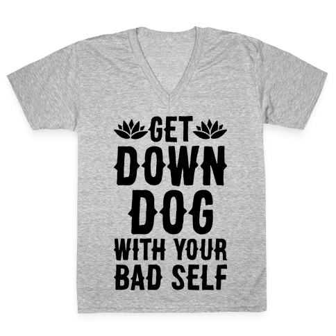 Get Down Dog With Your Bad Self V-Neck Tee Shirt