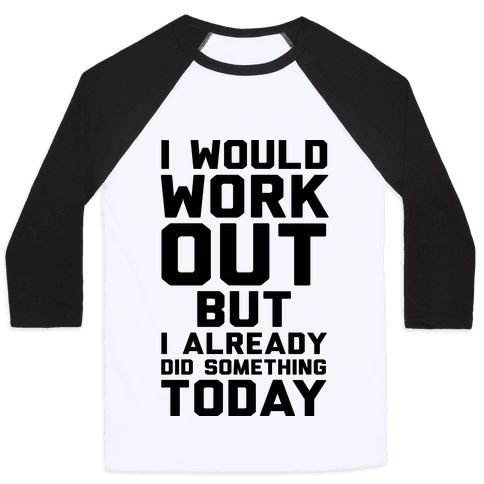I Would Workout But I Already Did Something Today Baseball Tee